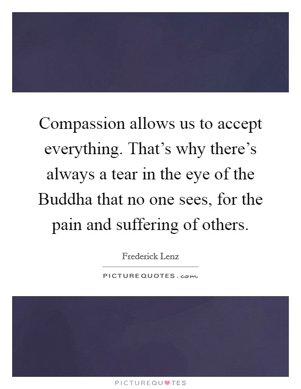 Compassion allows us to accept everything. That's why there's always a tear in the eye of the Buddha that no one sees, for the pain and suffering of others Picture Quote #1