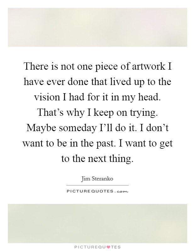 There is not one piece of artwork I have ever done that lived up to the vision I had for it in my head. That's why I keep on trying. Maybe someday I'll do it. I don't want to be in the past. I want to get to the next thing Picture Quote #1