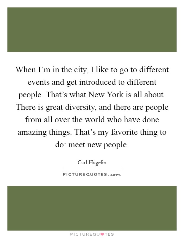 When I'm in the city, I like to go to different events and get introduced to different people. That's what New York is all about. There is great diversity, and there are people from all over the world who have done amazing things. That's my favorite thing to do: meet new people Picture Quote #1