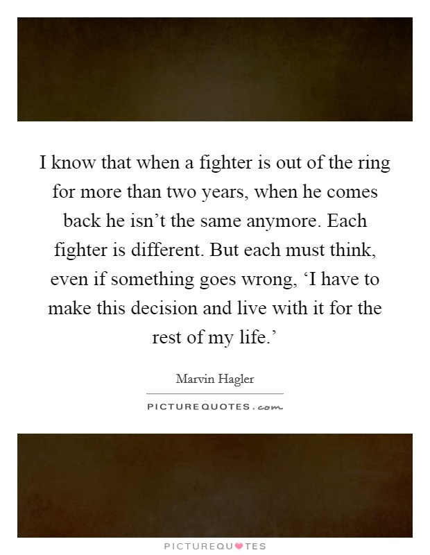 I know that when a fighter is out of the ring for more than two years, when he comes back he isn't the same anymore. Each fighter is different. But each must think, even if something goes wrong, 'I have to make this decision and live with it for the rest of my life.' Picture Quote #1