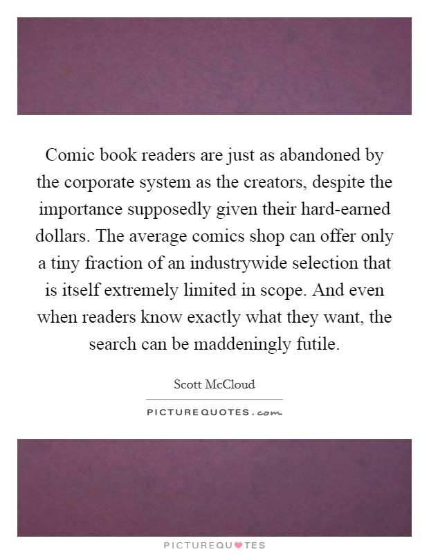 Comic book readers are just as abandoned by the corporate system as the creators, despite the importance supposedly given their hard-earned dollars. The average comics shop can offer only a tiny fraction of an industrywide selection that is itself extremely limited in scope. And even when readers know exactly what they want, the search can be maddeningly futile Picture Quote #1