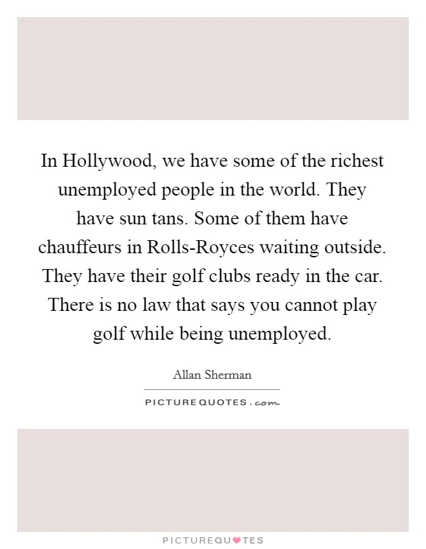 In Hollywood, we have some of the richest unemployed people in the world. They have sun tans. Some of them have chauffeurs in Rolls-Royces waiting outside. They have their golf clubs ready in the car. There is no law that says you cannot play golf while being unemployed Picture Quote #1