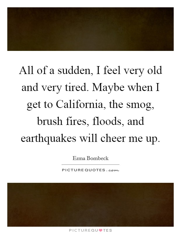 All of a sudden, I feel very old and very tired. Maybe when I get to California, the smog, brush fires, floods, and earthquakes will cheer me up Picture Quote #1