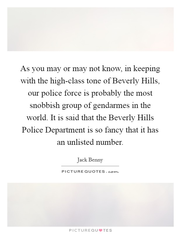 As you may or may not know, in keeping with the high-class tone of Beverly Hills, our police force is probably the most snobbish group of gendarmes in the world. It is said that the Beverly Hills Police Department is so fancy that it has an unlisted number Picture Quote #1