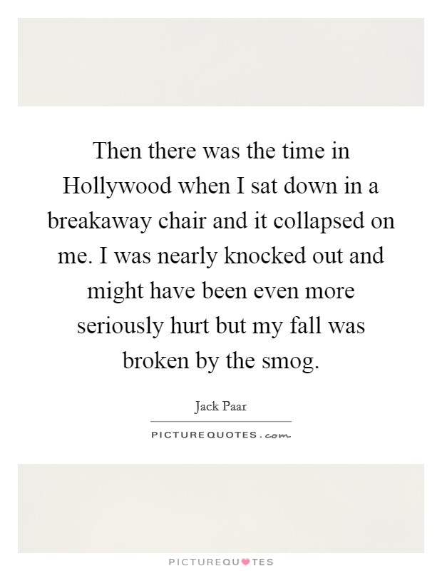 Then there was the time in Hollywood when I sat down in a breakaway chair and it collapsed on me. I was nearly knocked out and might have been even more seriously hurt but my fall was broken by the smog Picture Quote #1