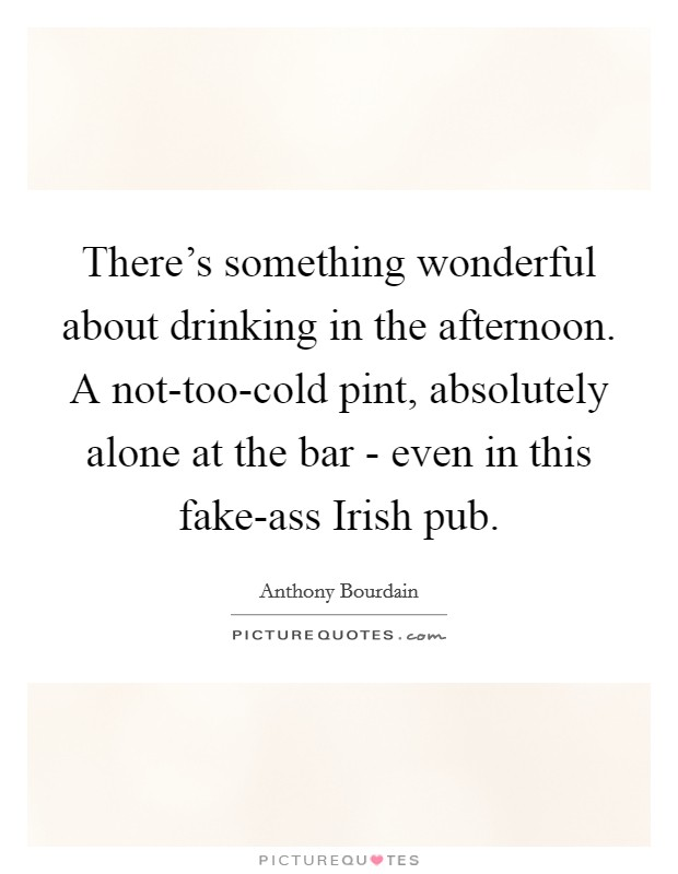 There's something wonderful about drinking in the afternoon. A not-too-cold pint, absolutely alone at the bar - even in this fake-ass Irish pub Picture Quote #1