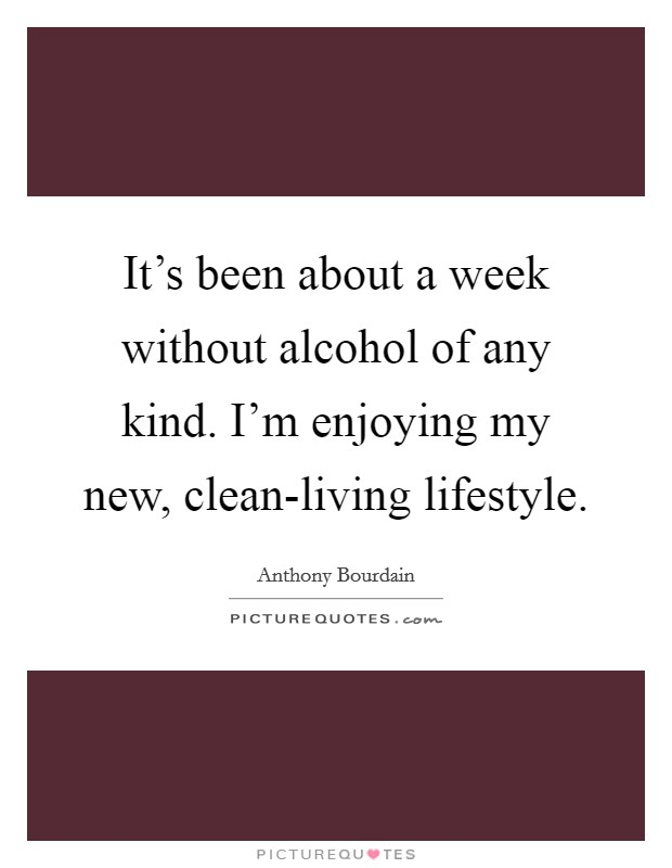 It's been about a week without alcohol of any kind. I'm enjoying my new, clean-living lifestyle Picture Quote #1