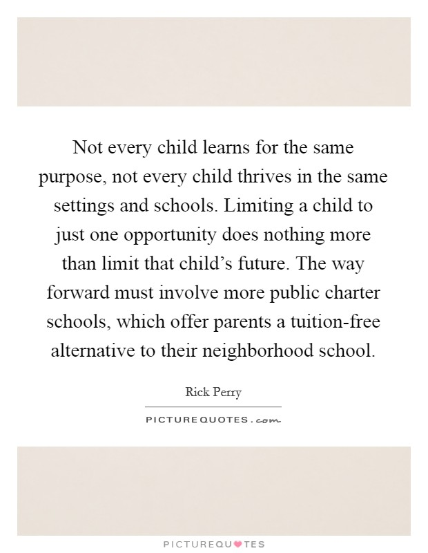 Not every child learns for the same purpose, not every child thrives in the same settings and schools. Limiting a child to just one opportunity does nothing more than limit that child's future. The way forward must involve more public charter schools, which offer parents a tuition-free alternative to their neighborhood school Picture Quote #1