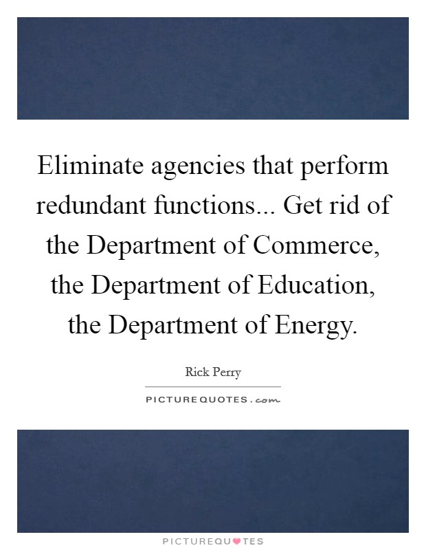 Eliminate agencies that perform redundant functions... Get rid of the Department of Commerce, the Department of Education, the Department of Energy Picture Quote #1