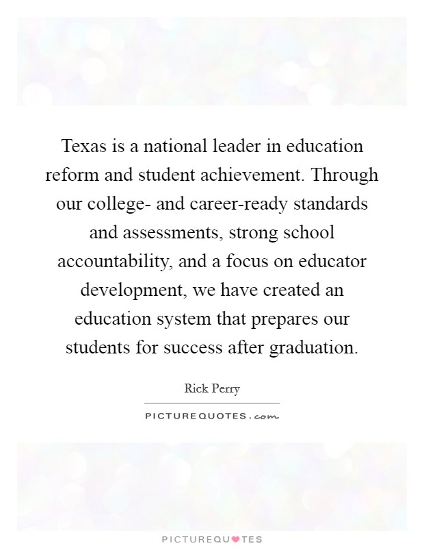 Texas is a national leader in education reform and student achievement. Through our college- and career-ready standards and assessments, strong school accountability, and a focus on educator development, we have created an education system that prepares our students for success after graduation Picture Quote #1