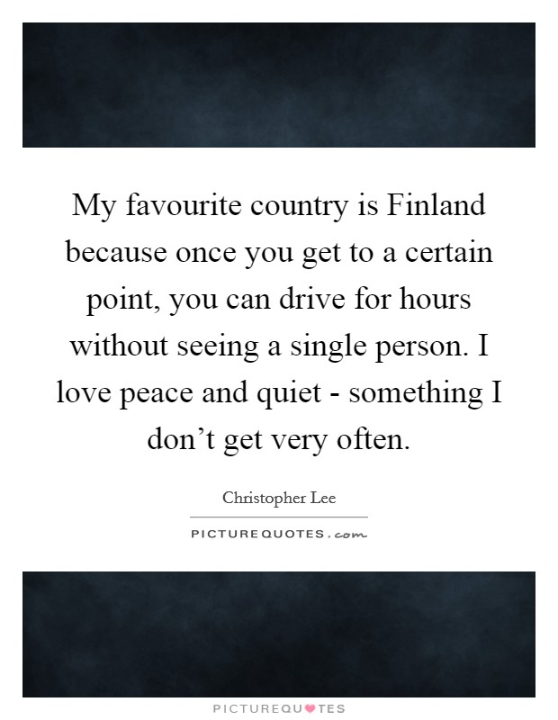 My favourite country is Finland because once you get to a certain point, you can drive for hours without seeing a single person. I love peace and quiet - something I don't get very often Picture Quote #1