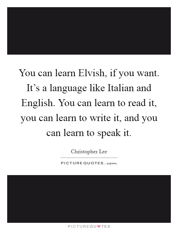 You can learn Elvish, if you want. It's a language like Italian and English. You can learn to read it, you can learn to write it, and you can learn to speak it Picture Quote #1