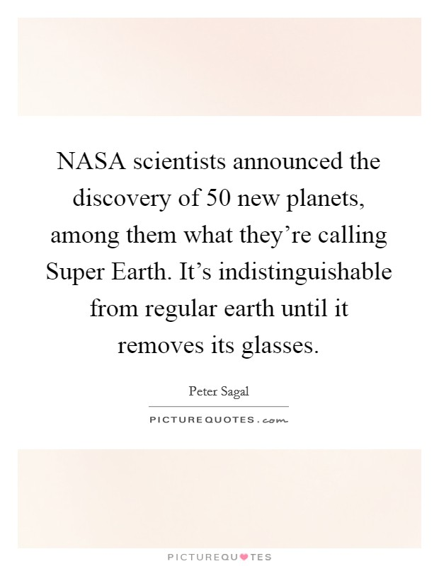 NASA scientists announced the discovery of 50 new planets, among them what they're calling Super Earth. It's indistinguishable from regular earth until it removes its glasses Picture Quote #1