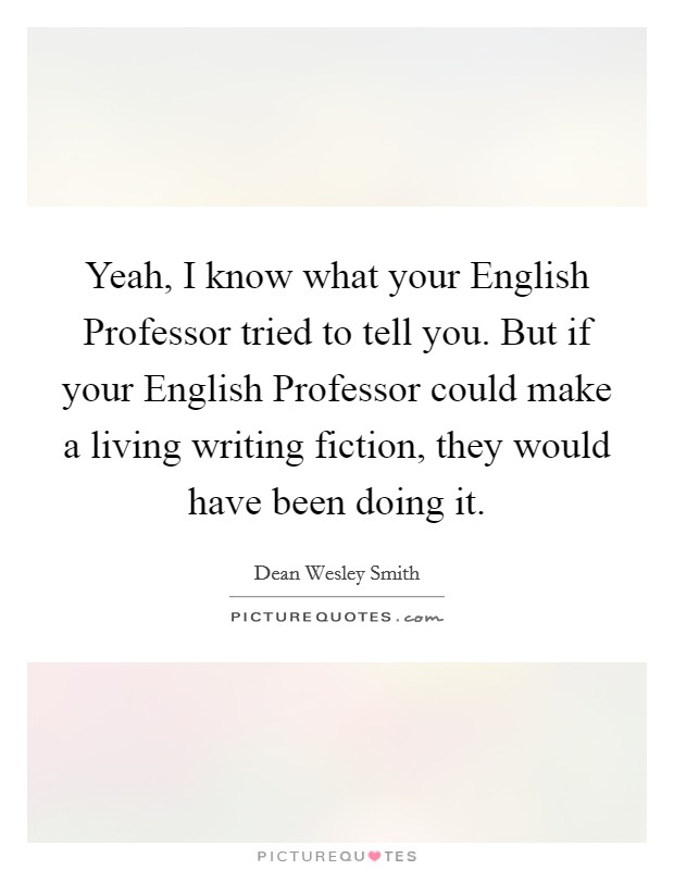 Yeah, I know what your English Professor tried to tell you. But if your English Professor could make a living writing fiction, they would have been doing it Picture Quote #1