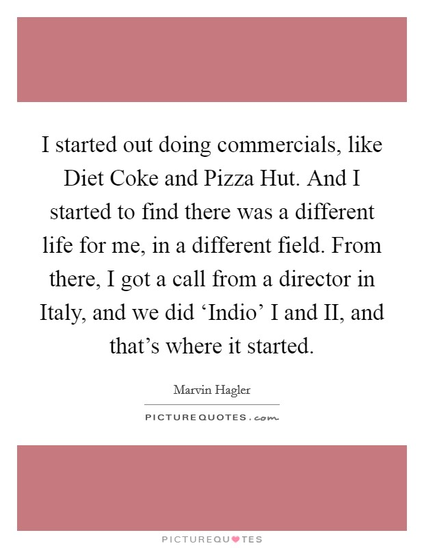 I started out doing commercials, like Diet Coke and Pizza Hut. And I started to find there was a different life for me, in a different field. From there, I got a call from a director in Italy, and we did 'Indio' I and II, and that's where it started Picture Quote #1