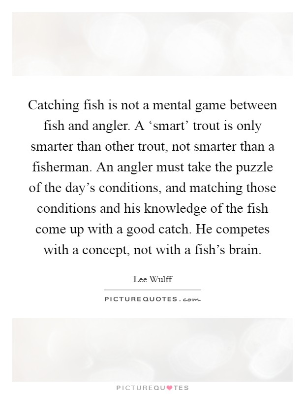 Catching fish is not a mental game between fish and angler. A 'smart' trout is only smarter than other trout, not smarter than a fisherman. An angler must take the puzzle of the day's conditions, and matching those conditions and his knowledge of the fish come up with a good catch. He competes with a concept, not with a fish's brain Picture Quote #1
