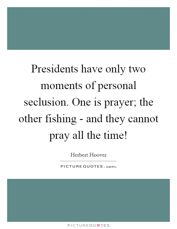 Presidents have only two moments of personal seclusion. One is prayer; the other fishing - and they cannot pray all the time! Picture Quote #1