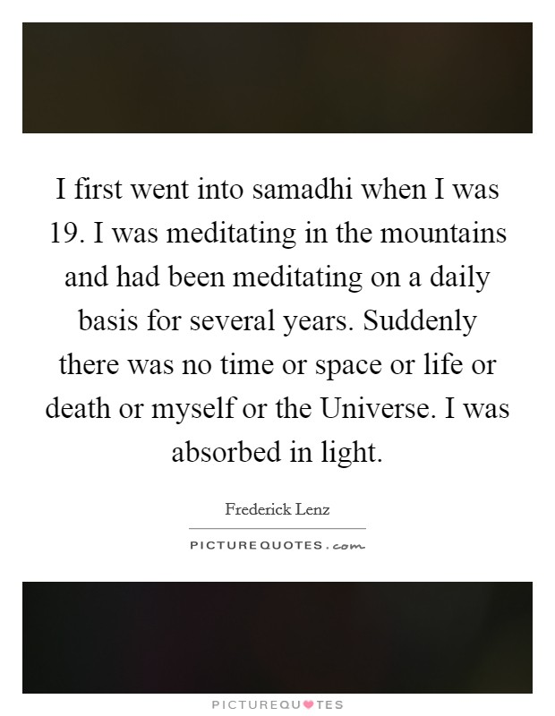 I first went into samadhi when I was 19. I was meditating in the mountains and had been meditating on a daily basis for several years. Suddenly there was no time or space or life or death or myself or the Universe. I was absorbed in light Picture Quote #1