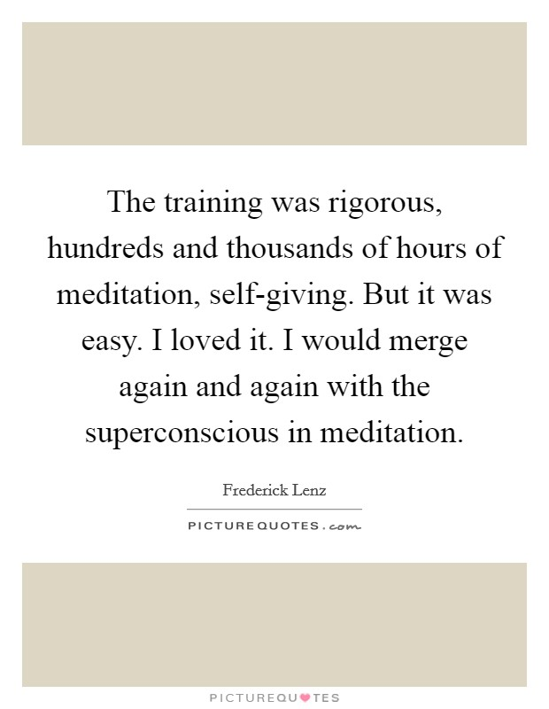 The training was rigorous, hundreds and thousands of hours of meditation, self-giving. But it was easy. I loved it. I would merge again and again with the superconscious in meditation Picture Quote #1