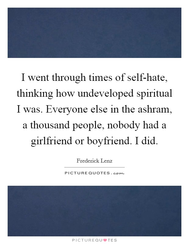 I went through times of self-hate, thinking how undeveloped spiritual I was. Everyone else in the ashram, a thousand people, nobody had a girlfriend or boyfriend. I did Picture Quote #1