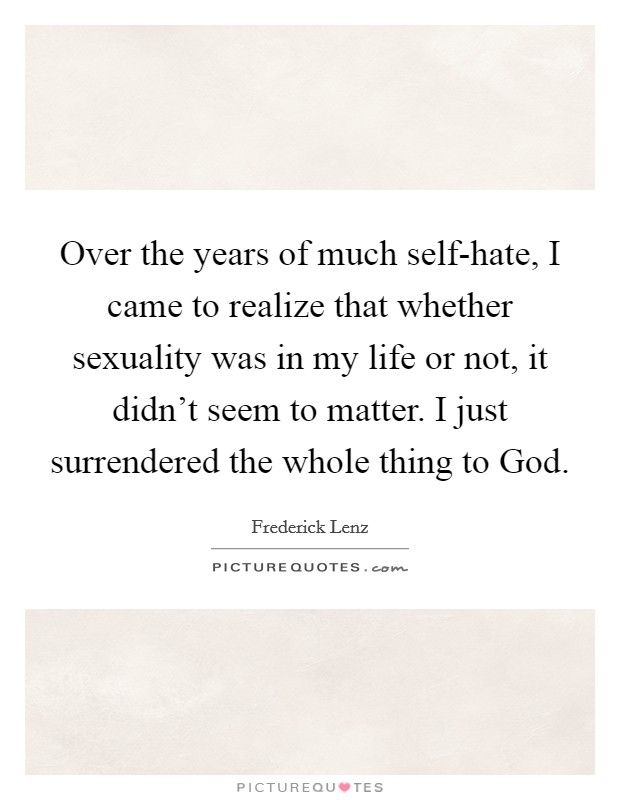 Over the years of much self-hate, I came to realize that whether sexuality was in my life or not, it didn't seem to matter. I just surrendered the whole thing to God Picture Quote #1