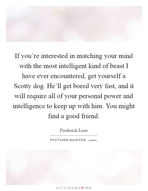 If you're interested in matching your mind with the most intelligent kind of beast I have ever encountered, get yourself a Scotty dog. He'll get bored very fast, and it will require all of your personal power and intelligence to keep up with him. You might find a good friend Picture Quote #1