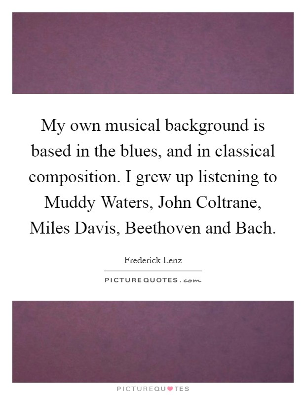 My own musical background is based in the blues, and in classical composition. I grew up listening to Muddy Waters, John Coltrane, Miles Davis, Beethoven and Bach Picture Quote #1