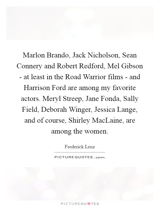 Marlon Brando, Jack Nicholson, Sean Connery and Robert Redford, Mel Gibson - at least in the Road Warrior films - and Harrison Ford are among my favorite actors. Meryl Streep, Jane Fonda, Sally Field, Deborah Winger, Jessica Lange, and of course, Shirley MacLaine, are among the women Picture Quote #1