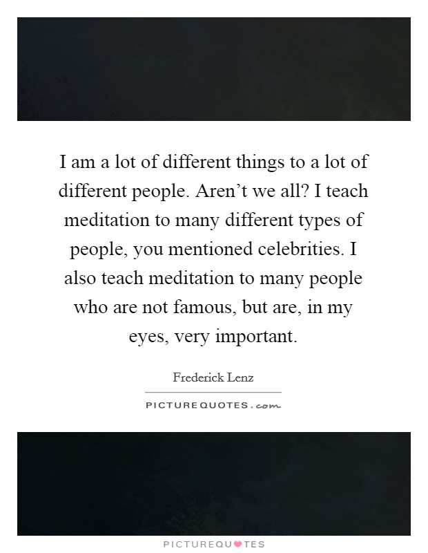 I am a lot of different things to a lot of different people. Aren't we all? I teach meditation to many different types of people, you mentioned celebrities. I also teach meditation to many people who are not famous, but are, in my eyes, very important Picture Quote #1