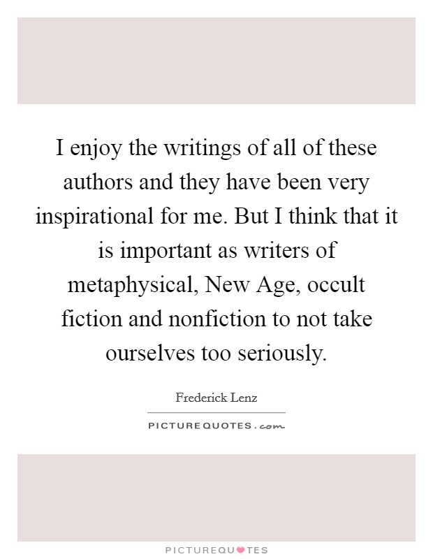 I enjoy the writings of all of these authors and they have been very inspirational for me. But I think that it is important as writers of metaphysical, New Age, occult fiction and nonfiction to not take ourselves too seriously Picture Quote #1