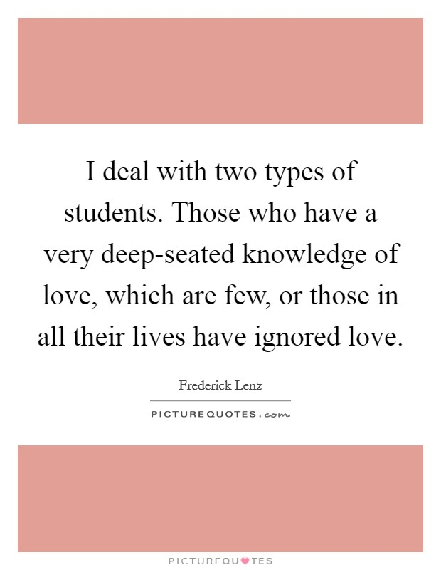 I deal with two types of students. Those who have a very deep-seated knowledge of love, which are few, or those in all their lives have ignored love Picture Quote #1