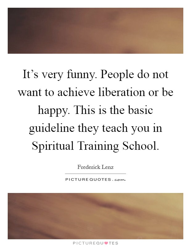 It's very funny. People do not want to achieve liberation or be happy. This is the basic guideline they teach you in Spiritual Training School Picture Quote #1