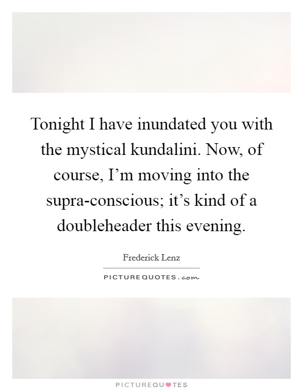Tonight I have inundated you with the mystical kundalini. Now, of course, I'm moving into the supra-conscious; it's kind of a doubleheader this evening Picture Quote #1