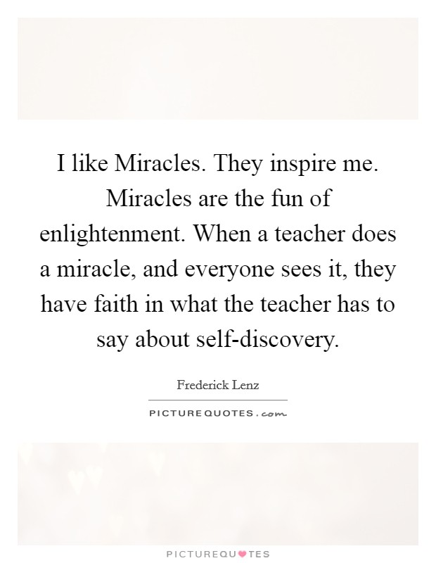 I like Miracles. They inspire me. Miracles are the fun of enlightenment. When a teacher does a miracle, and everyone sees it, they have faith in what the teacher has to say about self-discovery Picture Quote #1