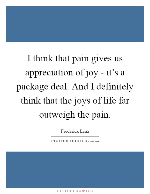 I think that pain gives us appreciation of joy - it's a package deal. And I definitely think that the joys of life far outweigh the pain Picture Quote #1