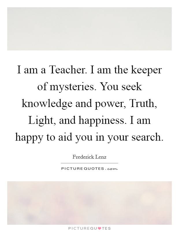 I am a Teacher. I am the keeper of mysteries. You seek knowledge and power, Truth, Light, and happiness. I am happy to aid you in your search Picture Quote #1