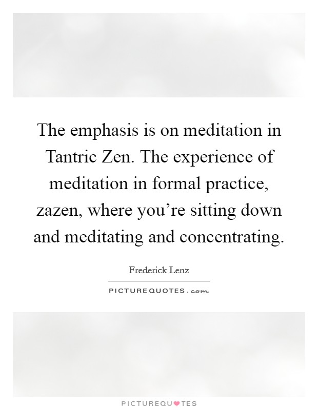 The emphasis is on meditation in Tantric Zen. The experience of meditation in formal practice, zazen, where you're sitting down and meditating and concentrating Picture Quote #1