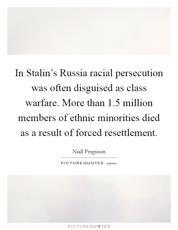In Stalin's Russia racial persecution was often disguised as class warfare. More than 1.5 million members of ethnic minorities died as a result of forced resettlement Picture Quote #1