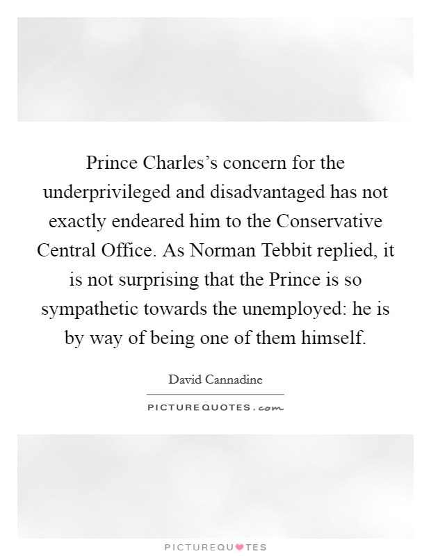 Prince Charles's concern for the underprivileged and disadvantaged has not exactly endeared him to the Conservative Central Office. As Norman Tebbit replied, it is not surprising that the Prince is so sympathetic towards the unemployed: he is by way of being one of them himself Picture Quote #1