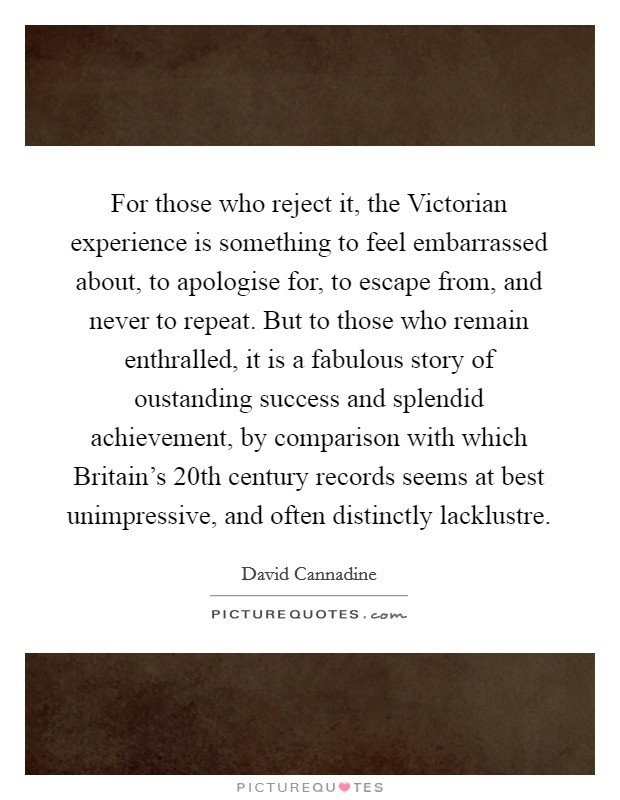 For those who reject it, the Victorian experience is something to feel embarrassed about, to apologise for, to escape from, and never to repeat. But to those who remain enthralled, it is a fabulous story of oustanding success and splendid achievement, by comparison with which Britain's 20th century records seems at best unimpressive, and often distinctly lacklustre Picture Quote #1