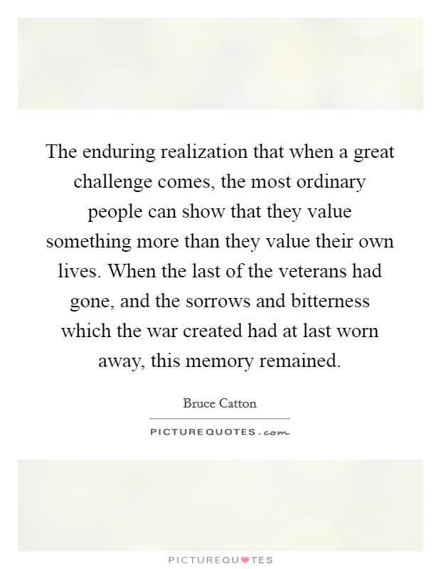 The enduring realization that when a great challenge comes, the most ordinary people can show that they value something more than they value their own lives. When the last of the veterans had gone, and the sorrows and bitterness which the war created had at last worn away, this memory remained Picture Quote #1