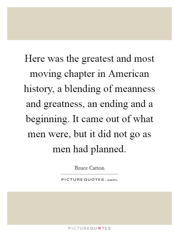 Here was the greatest and most moving chapter in American history, a blending of meanness and greatness, an ending and a beginning. It came out of what men were, but it did not go as men had planned Picture Quote #1