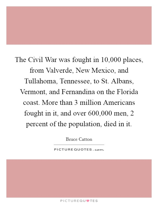 The Civil War was fought in 10,000 places, from Valverde, New Mexico, and Tullahoma, Tennessee, to St. Albans, Vermont, and Fernandina on the Florida coast. More than 3 million Americans fought in it, and over 600,000 men, 2 percent of the population, died in it Picture Quote #1