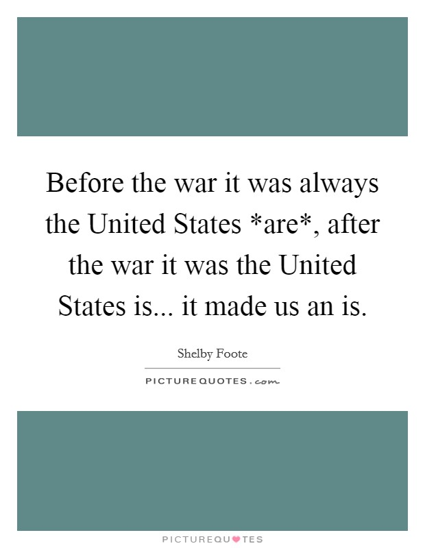 Before the war it was always the United States *are*, after the war it was the United States is... it made us an is Picture Quote #1