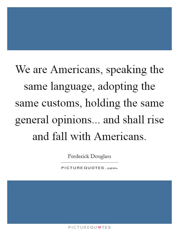 We are Americans, speaking the same language, adopting the same customs, holding the same general opinions... and shall rise and fall with Americans Picture Quote #1