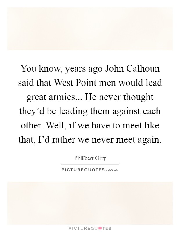 You know, years ago John Calhoun said that West Point men would lead great armies... He never thought they'd be leading them against each other. Well, if we have to meet like that, I'd rather we never meet again Picture Quote #1