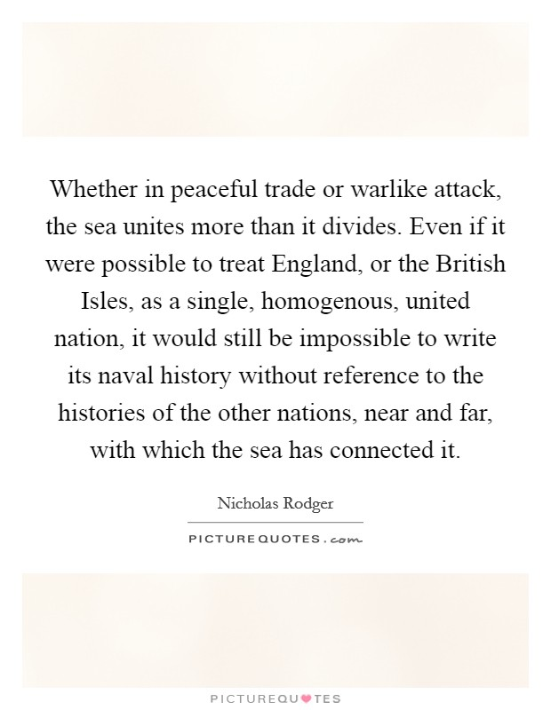 Whether in peaceful trade or warlike attack, the sea unites more than it divides. Even if it were possible to treat England, or the British Isles, as a single, homogenous, united nation, it would still be impossible to write its naval history without reference to the histories of the other nations, near and far, with which the sea has connected it Picture Quote #1
