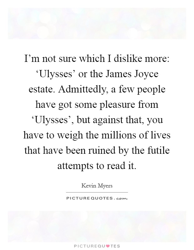 I'm not sure which I dislike more: 'Ulysses' or the James Joyce estate. Admittedly, a few people have got some pleasure from 'Ulysses', but against that, you have to weigh the millions of lives that have been ruined by the futile attempts to read it Picture Quote #1