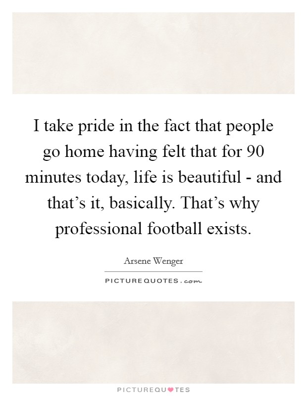 I take pride in the fact that people go home having felt that for 90 minutes today, life is beautiful - and that's it, basically. That's why professional football exists Picture Quote #1