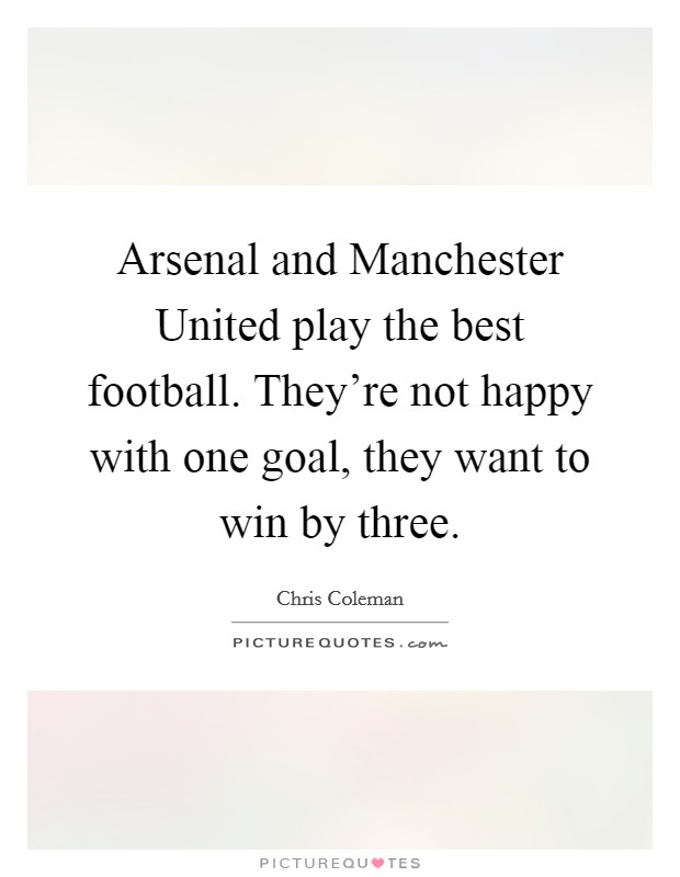 Arsenal and Manchester United play the best football. They're not happy with one goal, they want to win by three Picture Quote #1